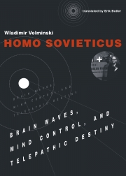 Homo Sovieticus: Brain Waves, Mind Control, and Telepathic Destiny, by Wladimir Velminski