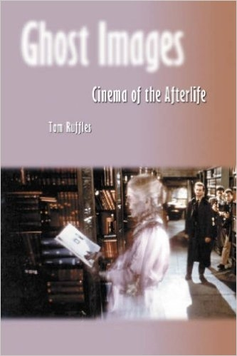 Ghost Images: Cinema of the Afterlife, by Tom Ruffles